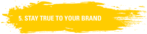 5. Stay True to Your Brand